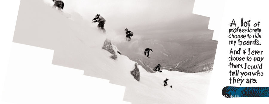 Donek had only been in business for a short time but had attracted quite a bit of high level attention. A snow boarder rode a Donek snowboard in the Nagano Olympics. There was no budget to use the Olympic name so went with the truth.